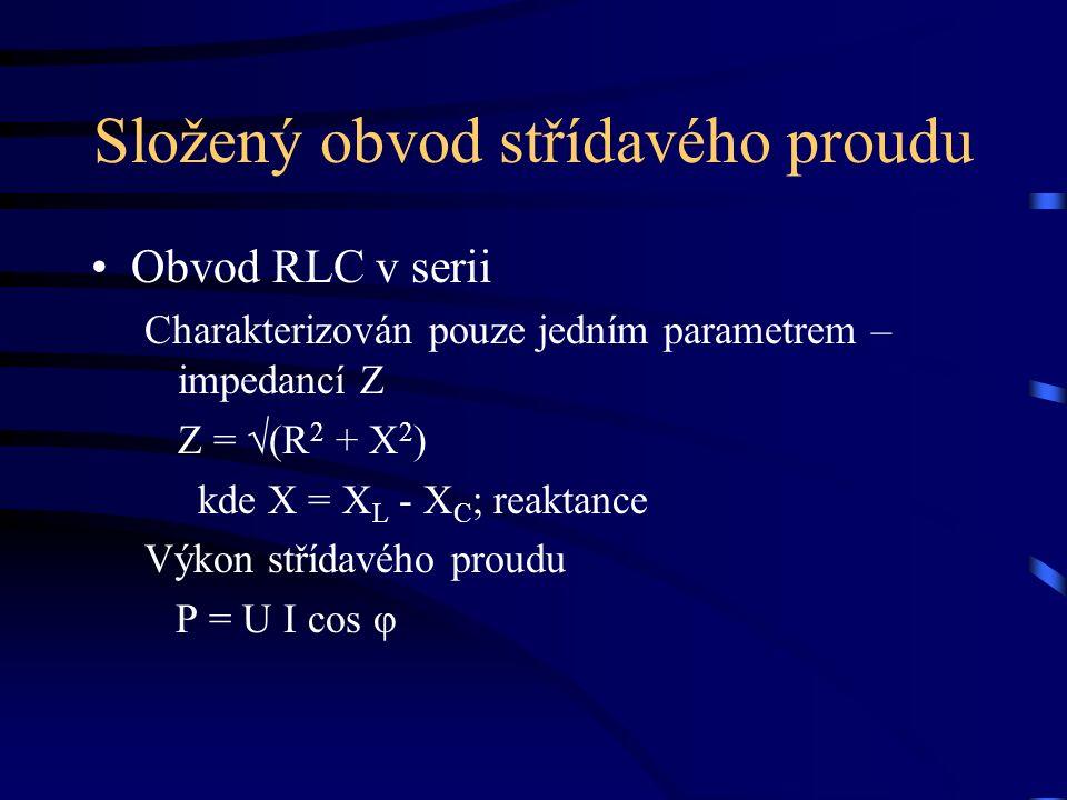 Složený obvod střídavého proudu Obvod RLC v serii Charakterizován pouze jedním parametrem – impedancí Z Z = √(R 2 + X 2 ) kde X = X L - X C ; reaktance Výkon střídavého proudu P = U I cos φ