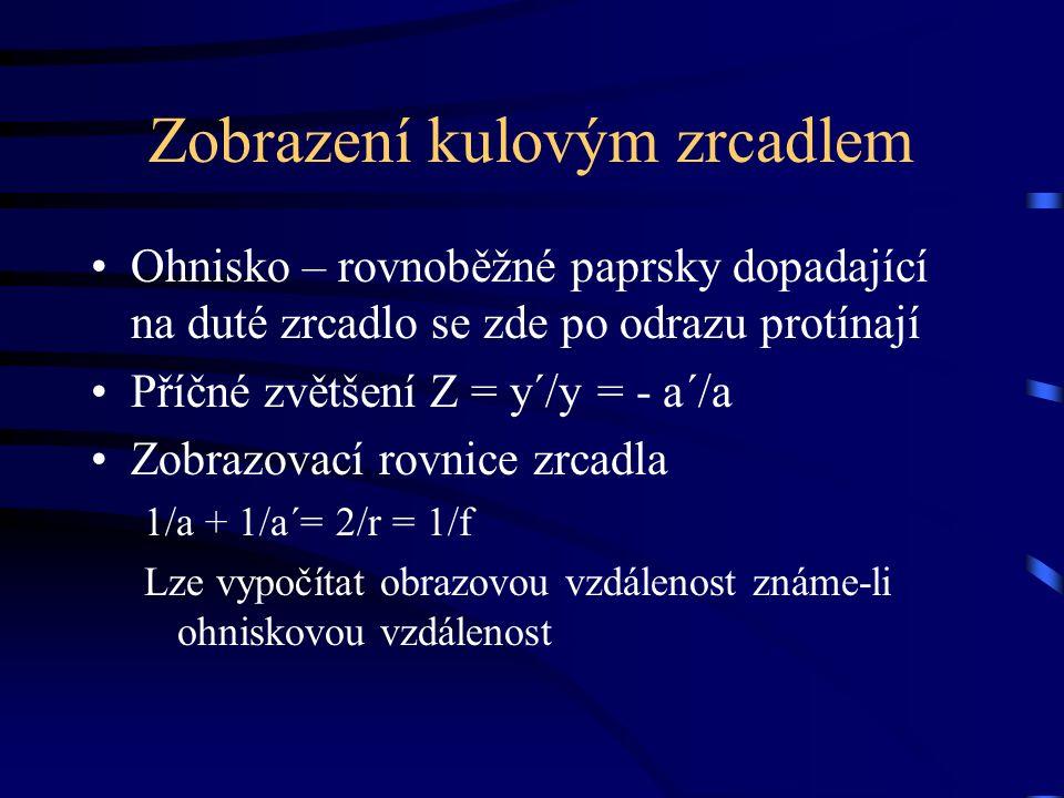 Zobrazení kulovým zrcadlem Ohnisko – rovnoběžné paprsky dopadající na duté zrcadlo se zde po odrazu protínají Příčné zvětšení Z = y´/y = - a´/a Zobrazovací rovnice zrcadla 1/a + 1/a´= 2/r = 1/f Lze vypočítat obrazovou vzdálenost známe-li ohniskovou vzdálenost