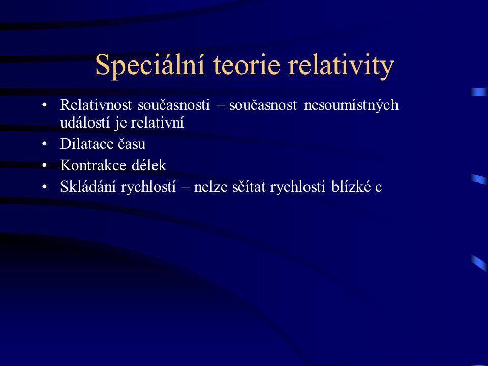 Speciální teorie relativity Relativnost současnosti – současnost nesoumístných událostí je relativní Dilatace času Kontrakce délek Skládání rychlostí – nelze sčítat rychlosti blízké c
