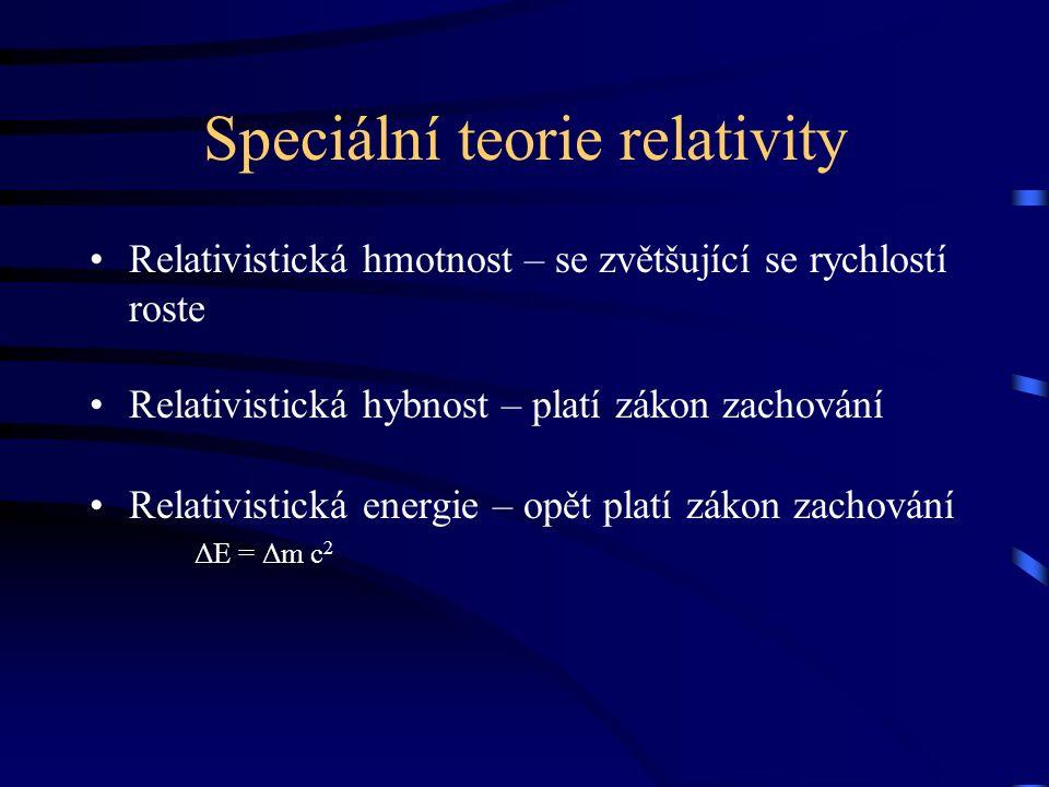 Speciální teorie relativity Relativistická hmotnost – se zvětšující se rychlostí roste Relativistická hybnost – platí zákon zachování Relativistická energie – opět platí zákon zachování ΔE = Δm c 2