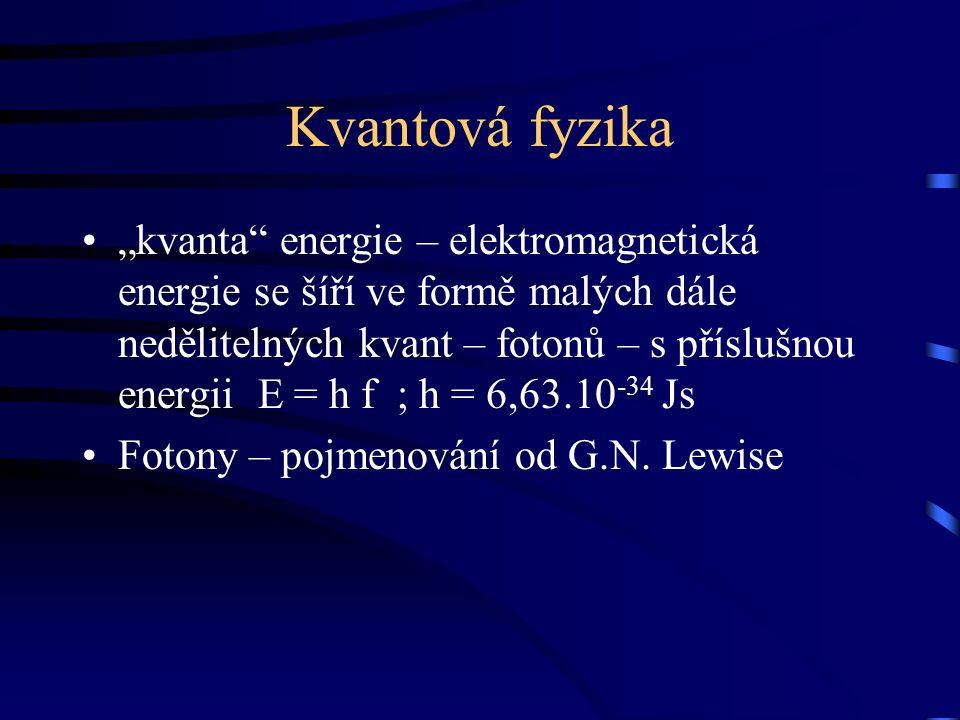 """Kvantová fyzika """"kvanta energie – elektromagnetická energie se šíří ve formě malých dále nedělitelných kvant – fotonů – s příslušnou energii E = h f ; h = 6,63.10 -34 Js Fotony – pojmenování od G.N."""