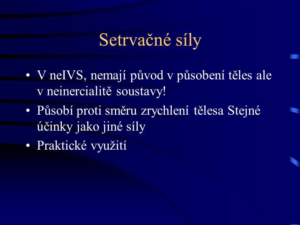 Setrvačné síly V neIVS, nemají původ v působení těles ale v neinercialitě soustavy! Působí proti směru zrychlení tělesa Stejné účinky jako jiné síly P