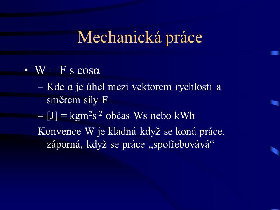 Mechanická práce W = F s cosα –Kde α je úhel mezi vektorem rychlosti a směrem síly F –[J] = kgm 2 s -2 občas Ws nebo kWh Konvence W je kladná když se