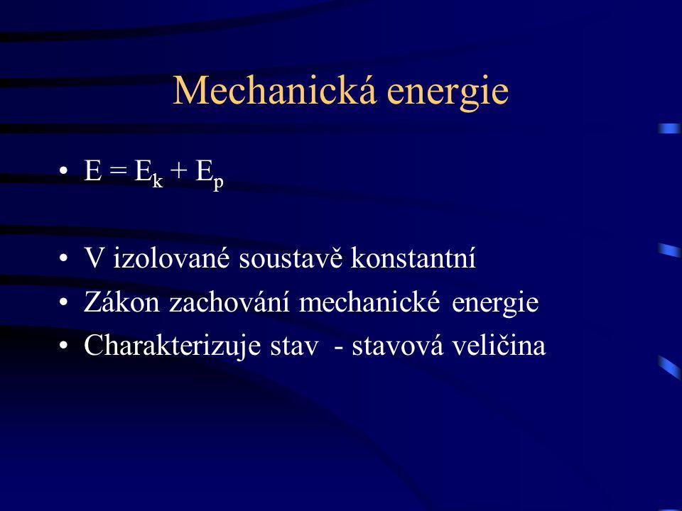 Mechanická energie E = E k + E p V izolované soustavě konstantní Zákon zachování mechanické energie Charakterizuje stav - stavová veličina