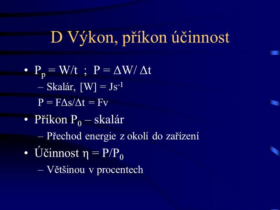 D Výkon, příkon účinnost P p = W/t ; P = ΔW/ Δt –Skalár, [W] = Js -1 P = FΔs/Δt = Fv Příkon P 0 – skalár –Přechod energie z okolí do zařízení Účinnost η = P/P 0 –Většinou v procentech