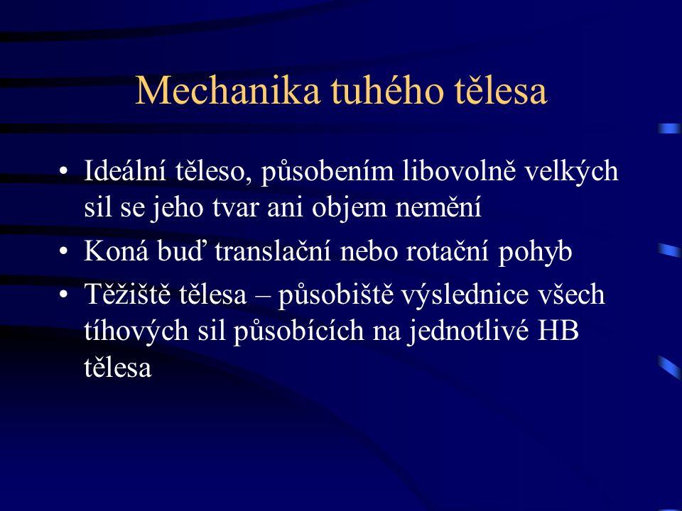 Mechanika tuhého tělesa Ideální těleso, působením libovolně velkých sil se jeho tvar ani objem nemění Koná buď translační nebo rotační pohyb Těžiště tělesa – působiště výslednice všech tíhových sil působících na jednotlivé HB tělesa