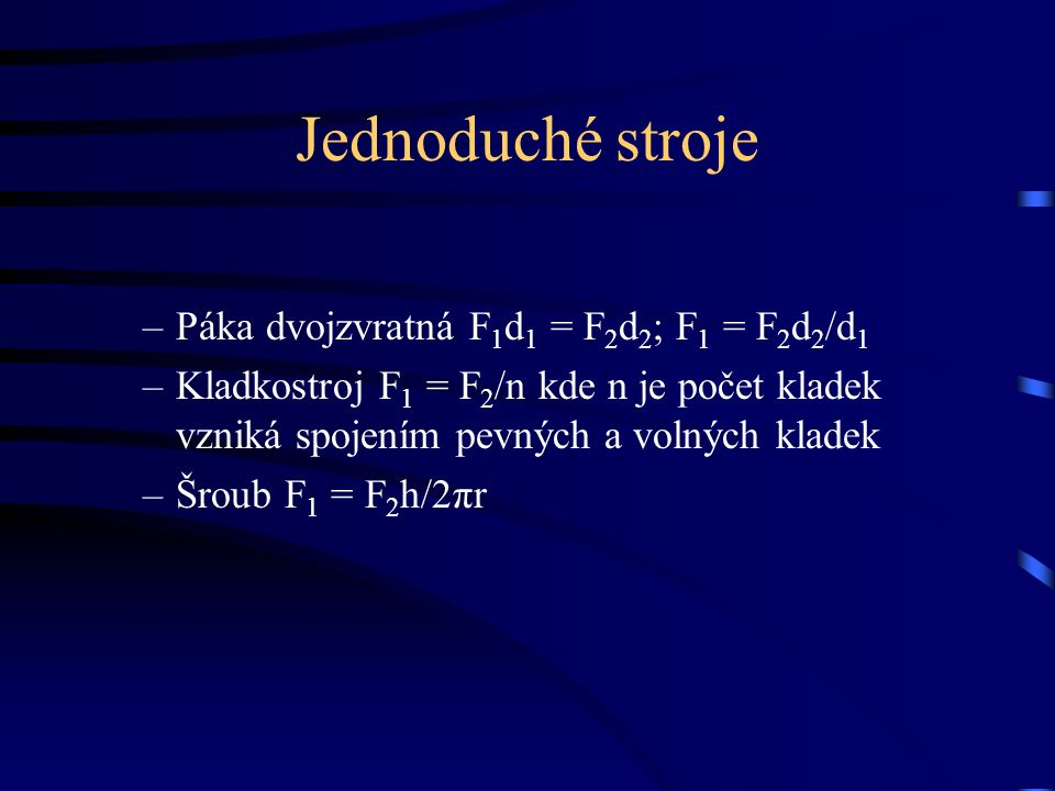 Jednoduché stroje –Páka dvojzvratná F 1 d 1 = F 2 d 2 ; F 1 = F 2 d 2 /d 1 –Kladkostroj F 1 = F 2 /n kde n je počet kladek vzniká spojením pevných a volných kladek –Šroub F 1 = F 2 h/2πr
