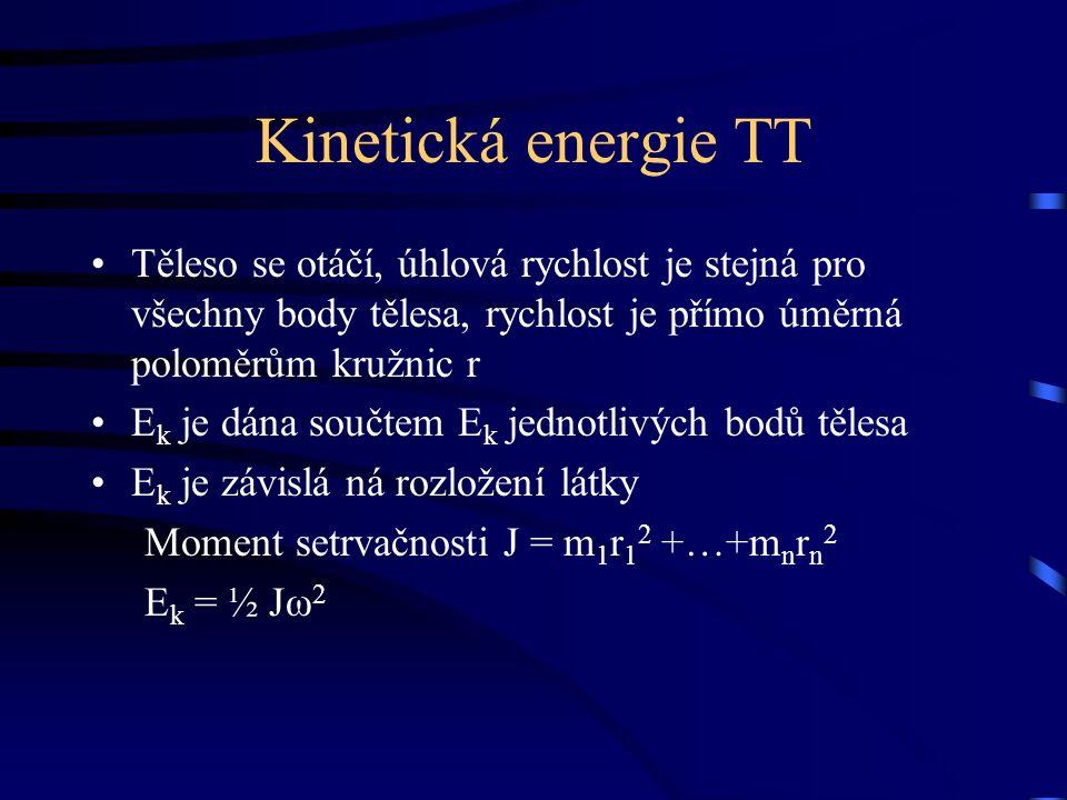 Kinetická energie TT Těleso se otáčí, úhlová rychlost je stejná pro všechny body tělesa, rychlost je přímo úměrná poloměrům kružnic r E k je dána součtem E k jednotlivých bodů tělesa E k je závislá ná rozložení látky Moment setrvačnosti J = m 1 r 1 2 +…+m n r n 2 E k = ½ Jω 2