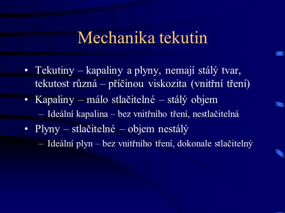 Mechanika tekutin Tekutiny – kapaliny a plyny, nemají stálý tvar, tekutost různá – příčinou viskozita (vnitřní tření) Kapaliny – málo stlačitelné – stálý objem –Ideální kapalina – bez vnitřního tření, nestlačitelná Plyny – stlačitelné – objem nestálý –Ideální plyn – bez vnitřního tření, dokonale stlačitelný
