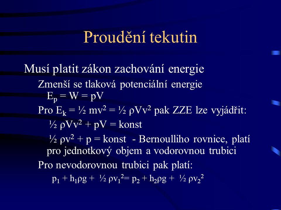 Proudění tekutin Musí platit zákon zachování energie Zmenší se tlaková potenciální energie E p = W = pV Pro E k = ½ mv 2 = ½ ρVv 2 pak ZZE lze vyjádřit: ½ ρVv 2 + pV = konst ½ ρv 2 + p = konst - Bernoulliho rovnice, platí pro jednotkový objem a vodorovnou trubici Pro nevodorovnou trubici pak platí: p 1 + h 1 ρg + ½ ρv 1 2 = p 2 + h 2 ρg + ½ ρv 2 2