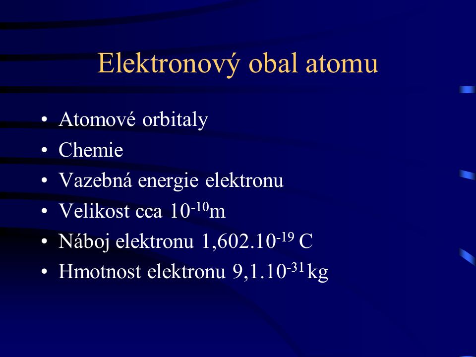 Elektronový obal atomu Atomové orbitaly Chemie Vazebná energie elektronu Velikost cca 10 -10 m Náboj elektronu 1,602.10 -19 C Hmotnost elektronu 9,1.10 -31 kg