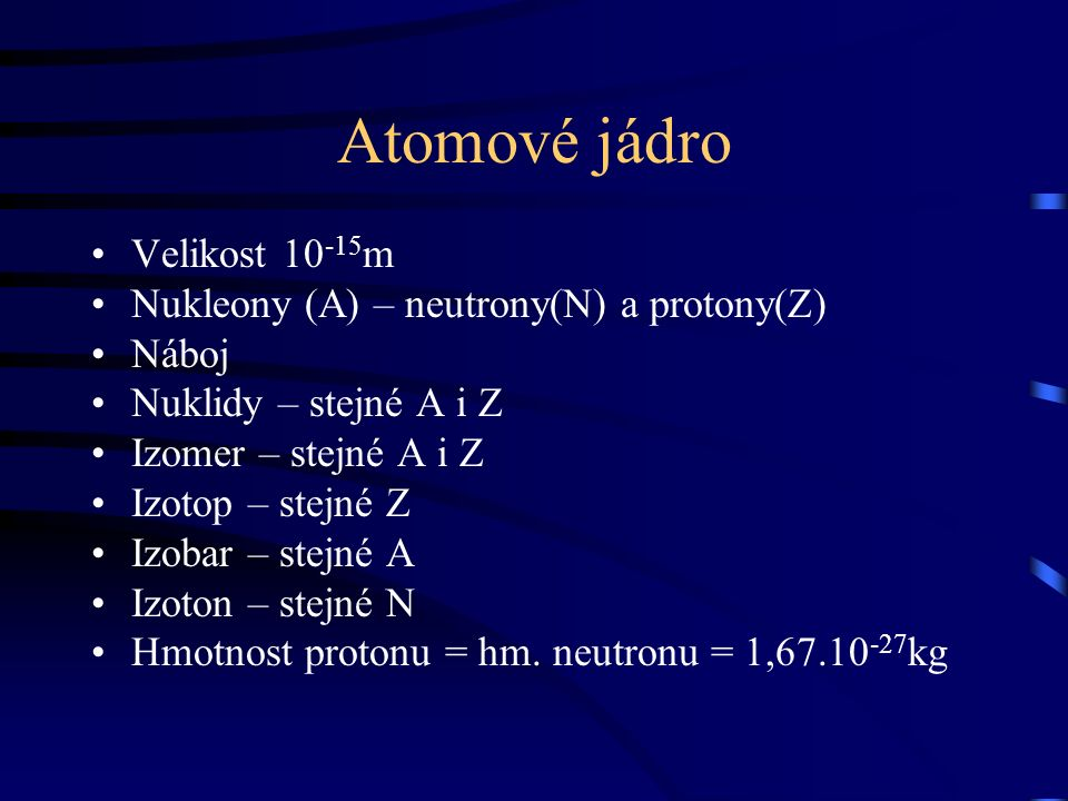Atomové jádro Velikost 10 -15 m Nukleony (A) – neutrony(N) a protony(Z) Náboj Nuklidy – stejné A i Z Izomer – stejné A i Z Izotop – stejné Z Izobar –