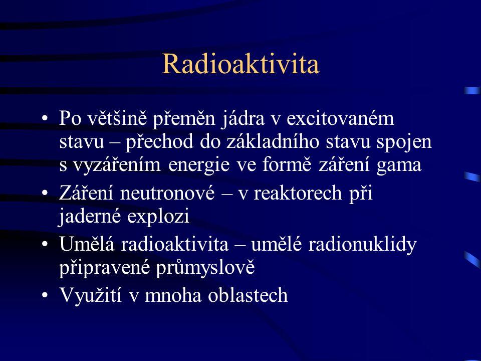 Radioaktivita Po většině přeměn jádra v excitovaném stavu – přechod do základního stavu spojen s vyzářením energie ve formě záření gama Záření neutronové – v reaktorech při jaderné explozi Umělá radioaktivita – umělé radionuklidy připravené průmyslově Využití v mnoha oblastech