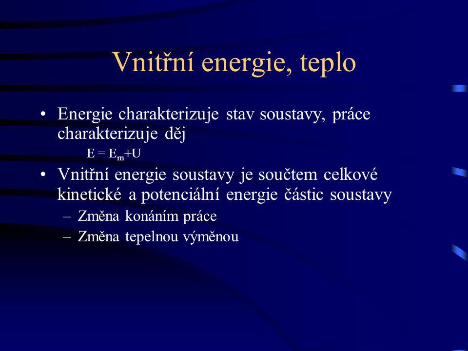Vnitřní energie, teplo Energie charakterizuje stav soustavy, práce charakterizuje děj E = E m +U Vnitřní energie soustavy je součtem celkové kinetické a potenciální energie částic soustavy –Změna konáním práce –Změna tepelnou výměnou