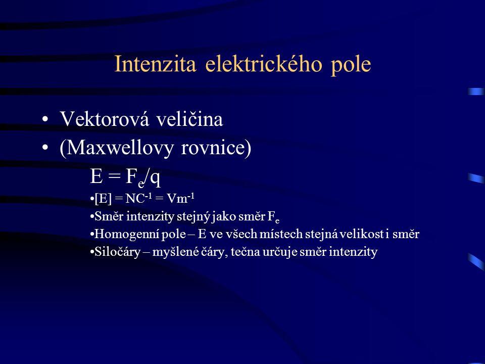 Intenzita elektrického pole Vektorová veličina (Maxwellovy rovnice) E = F e /q [E] = NC -1 = Vm -1 Směr intenzity stejný jako směr F e Homogenní pole
