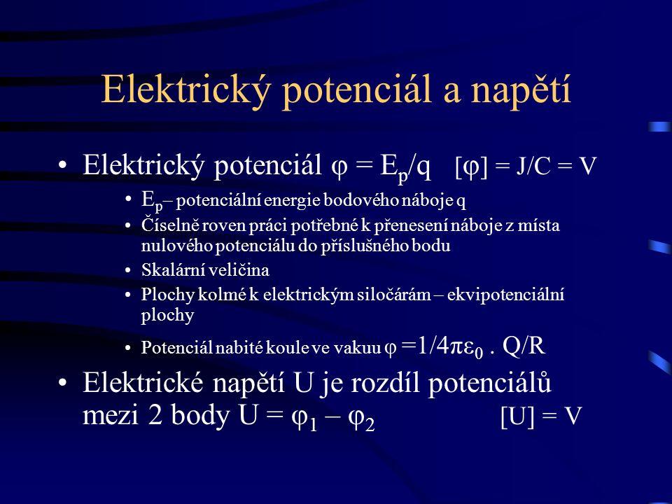 Elektrický potenciál a napětí Elektrický potenciál φ = E p /q [ φ ] = J/C = V E p – potenciální energie bodového náboje q Číselně roven práci potřebné k přenesení náboje z místa nulového potenciálu do příslušného bodu Skalární veličina Plochy kolmé k elektrickým siločárám – ekvipotenciální plochy Potenciál nabité koule ve vakuu φ =1/4πε 0.