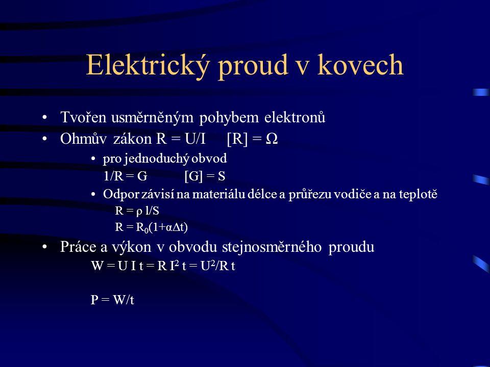 Elektrický proud v kovech Tvořen usměrněným pohybem elektronů Ohmův zákon R = U/I [R] = Ω pro jednoduchý obvod 1/R = G [G] = S Odpor závisí na materiálu délce a průřezu vodiče a na teplotě R = ρ l/S R = R 0 (1+αΔt) Práce a výkon v obvodu stejnosměrného proudu W = U I t = R I 2 t = U 2 /R t P = W/t