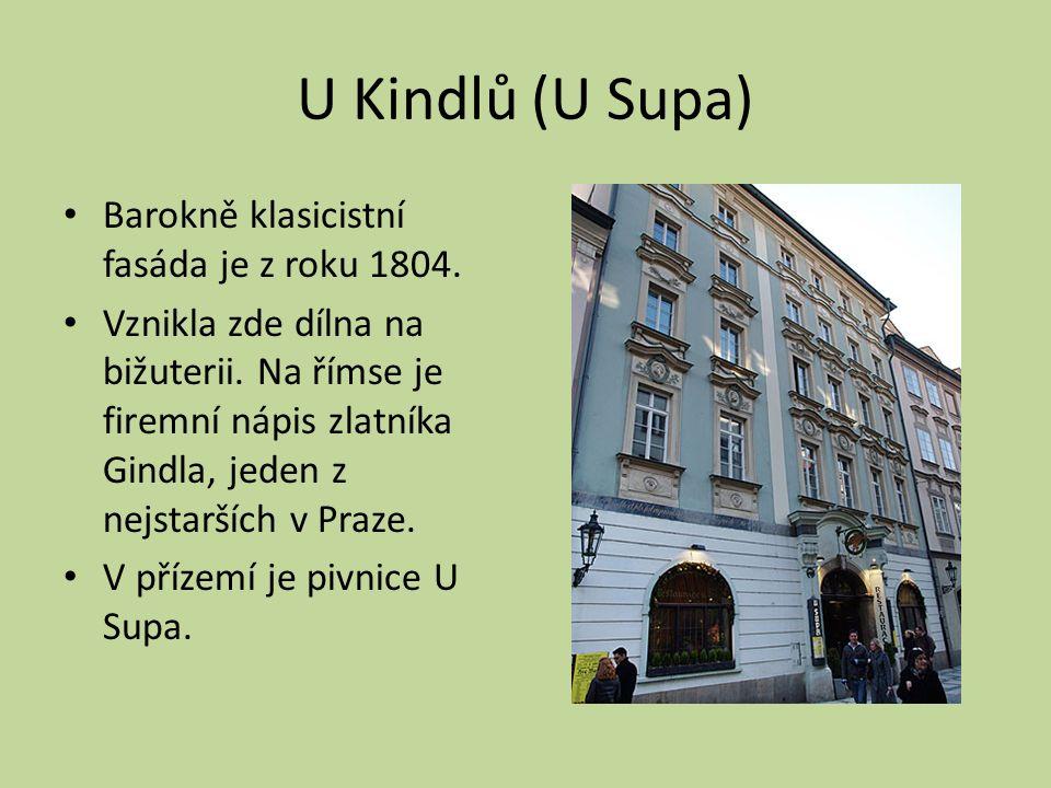 U Kindlů (U Supa) Barokně klasicistní fasáda je z roku 1804. Vznikla zde dílna na bižuterii. Na římse je firemní nápis zlatníka Gindla, jeden z nejsta