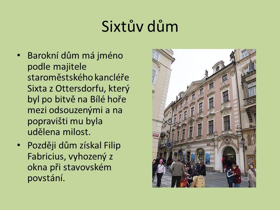 Sixtův dům Barokní dům má jméno podle majitele staroměstského kancléře Sixta z Ottersdorfu, který byl po bitvě na Bílé hoře mezi odsouzenými a na popravišti mu byla udělena milost.
