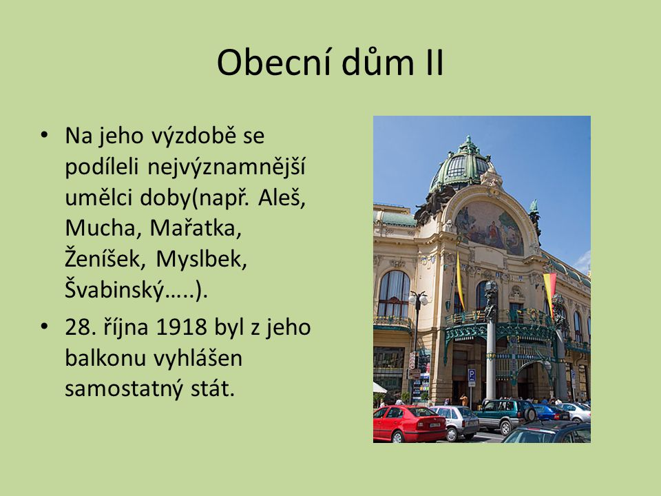 Obecní dům II Na jeho výzdobě se podíleli nejvýznamnější umělci doby(např. Aleš, Mucha, Mařatka, Ženíšek, Myslbek, Švabinský…..). 28. října 1918 byl z