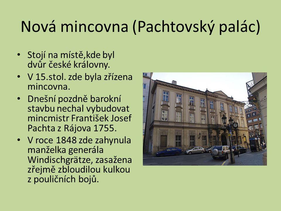 Nová mincovna (Pachtovský palác) Stojí na místě,kde byl dvůr české královny. V 15.stol. zde byla zřízena mincovna. Dnešní pozdně barokní stavbu nechal