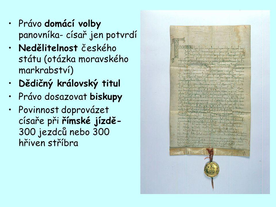 Právo domácí volby panovníka- císař jen potvrdí Nedělitelnost českého státu (otázka moravského markrabství) Dědičný královský titul Právo dosazovat biskupy Povinnost doprovázet císaře při římské jízdě- 300 jezdců nebo 300 hřiven stříbra
