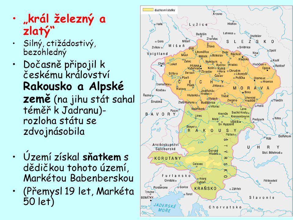 """""""král železný a zlatý Silný, ctižádostivý, bezohledný Dočasně připojil k českému království Rakousko a Alpské země (na jihu stát sahal téměř k Jadranu)- rozloha státu se zdvojnásobila Území získal sňatkem s dědičkou tohoto území, Markétou Babenberskou (Přemysl 19 let, Markéta 50 let)"""