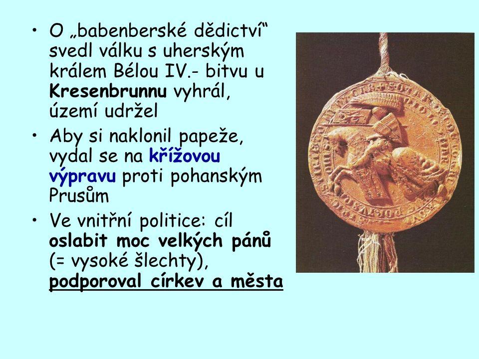 """O """"babenberské dědictví svedl válku s uherským králem Bélou IV.- bitvu u Kresenbrunnu vyhrál, území udržel Aby si naklonil papeže, vydal se na křížovou výpravu proti pohanským Prusům Ve vnitřní politice: cíl oslabit moc velkých pánů (= vysoké šlechty), podporoval církev a města"""