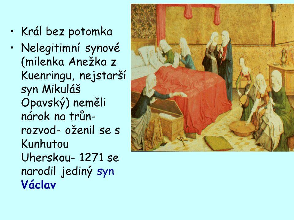 Král bez potomka Nelegitimní synové (milenka Anežka z Kuenringu, nejstarší syn Mikuláš Opavský) neměli nárok na trůn- rozvod- oženil se s Kunhutou Uherskou- 1271 se narodil jediný syn Václav