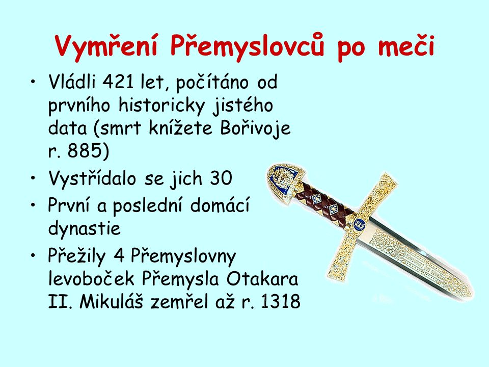 Vymření Přemyslovců po meči Vládli 421 let, počítáno od prvního historicky jistého data (smrt knížete Bořivoje r.