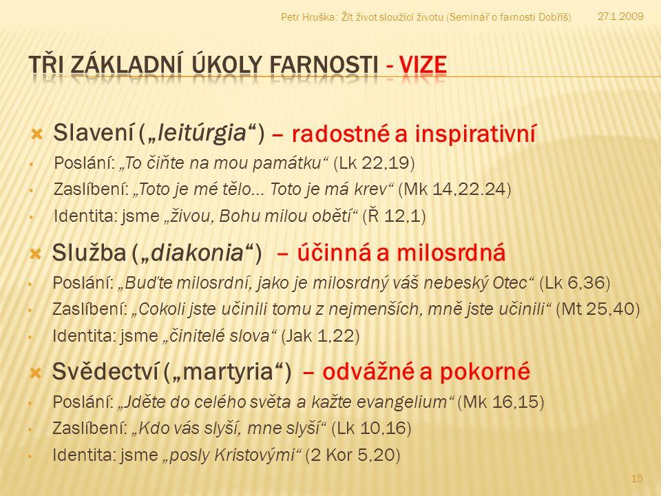 """ Slavení (""""leitúrgia ) Poslání: """"To čiňte na mou památku (Lk 22,19) Zaslíbení: """"Toto je mé tělo… Toto je má krev (Mk 14,22.24) Identita: jsme """"živou, Bohu milou obětí (Ř 12,1) 15 27.1.2009 Petr Hruška: Žít život sloužící životu (Seminář o farnosti Dobříš) – radostné a inspirativní – účinná a milosrdná – odvážné a pokorné  Služba (""""diakonia ) Poslání: """"Buďte milosrdní, jako je milosrdný váš nebeský Otec (Lk 6,36) Zaslíbení: """"Cokoli jste učinili tomu z nejmenších, mně jste učinili (Mt 25,40) Identita: jsme """"činitelé slova (Jak 1,22)  Svědectví (""""martyria ) Poslání: """"Jděte do celého světa a kažte evangelium (Mk 16,15) Zaslíbení: """"Kdo vás slyší, mne slyší (Lk 10,16) Identita: jsme """"posly Kristovými (2 Kor 5,20)"""