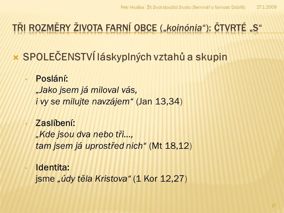 """ SPOLEČENSTVÍ láskyplných vztahů a skupin 17 27.1.2009 Petr Hruška: Žít život sloužící životu (Seminář o farnosti Dobříš) Poslání: """"Jako jsem já miloval vás, i vy se milujte navzájem (Jan 13,34) Zaslíbení: """"Kde jsou dva nebo tři…, tam jsem já uprostřed nich (Mt 18,12) Identita: jsme """"údy těla Kristova (1 Kor 12,27)"""