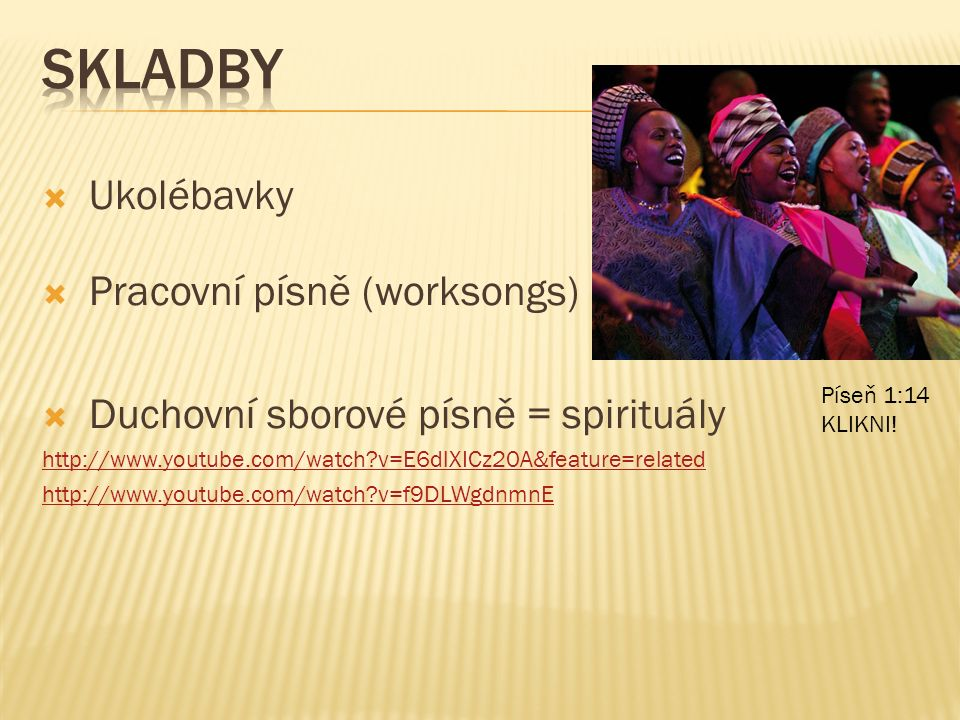  Ukolébavky  Pracovní písně (worksongs)  Duchovní sborové písně = spirituály http://www.youtube.com/watch v=E6dlXICz20A&feature=related http://www.youtube.com/watch v=f9DLWgdnmnE Píseň 1:14 KLIKNI!