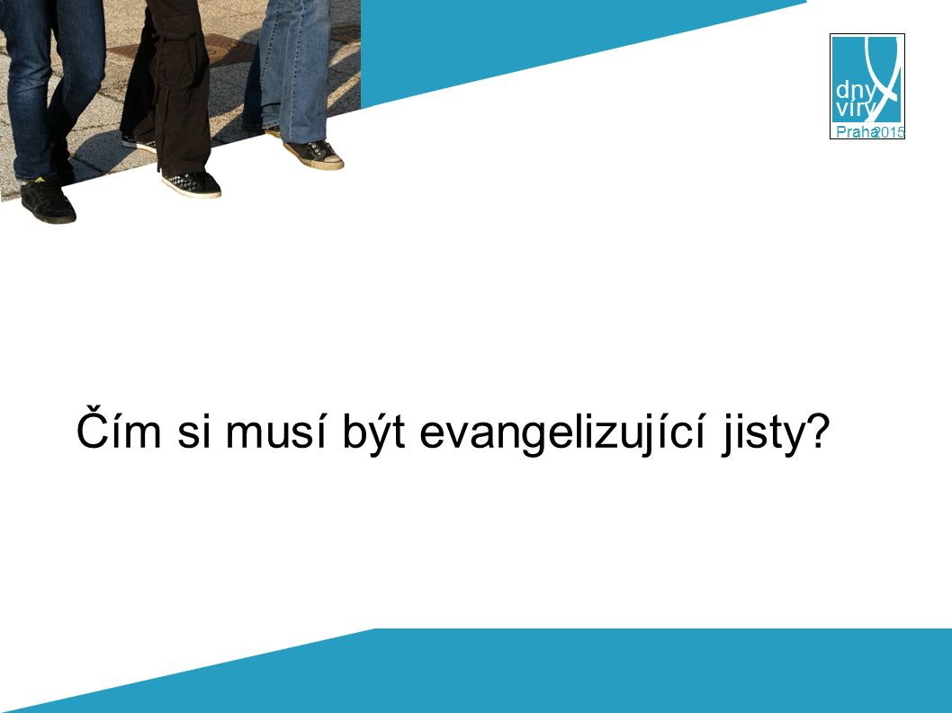 víry dny 2015 Praha ● vždy ● Nejprve Boží záležitost Slib Ducha Jan 15, 26-27 Až přijde Přímluvce, kterého vám pošlu od Otce, Duch pravdy, jenž od Otce vychází, ten o mně vydá svědectví.