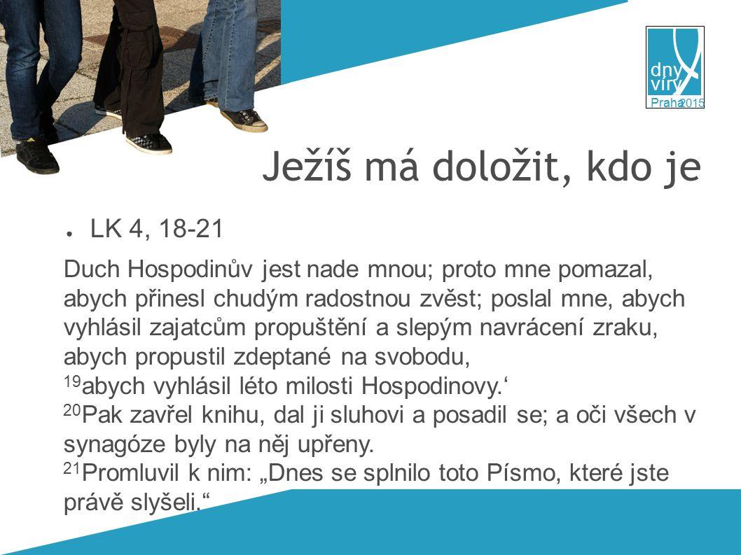 víry dny 2015 Praha Ježíš má doložit, kdo je ● LK 4, 18-21 Duch Hospodinův jest nade mnou; proto mne pomazal, abych přinesl chudým radostnou zvěst; poslal mne, abych vyhlásil zajatcům propuštění a slepým navrácení zraku, abych propustil zdeptané na svobodu, 19 abych vyhlásil léto milosti Hospodinovy.' 20 Pak zavřel knihu, dal ji sluhovi a posadil se; a oči všech v synagóze byly na něj upřeny.