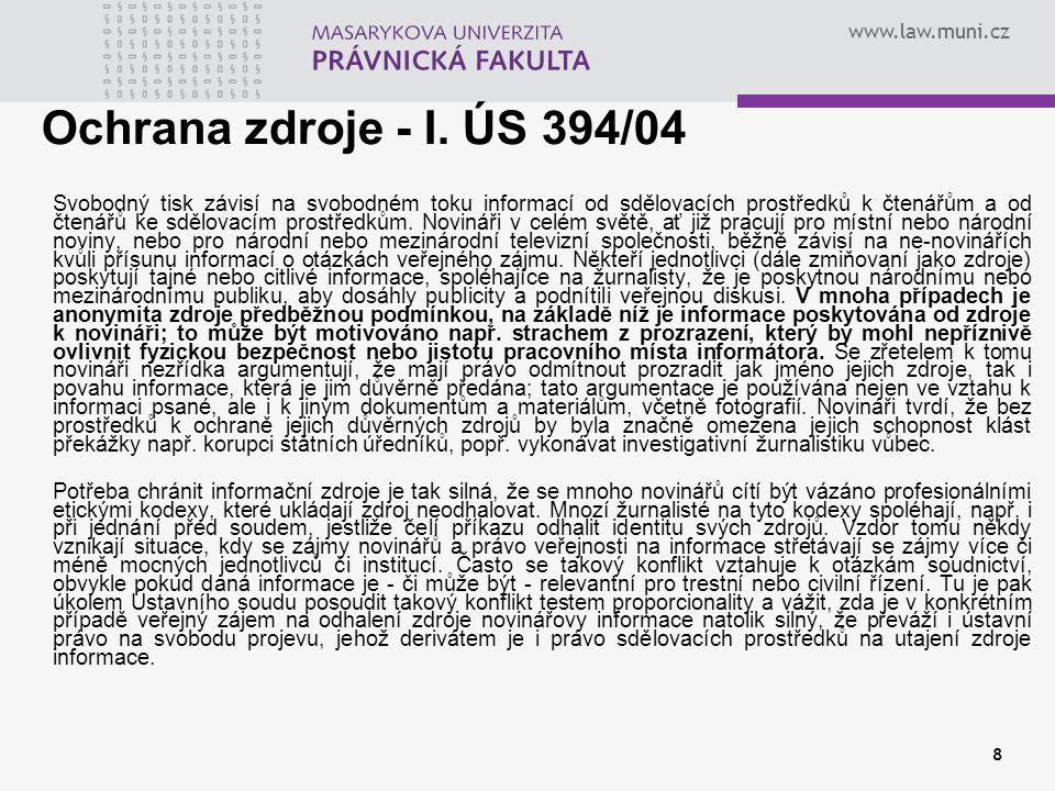 www.law.muni.cz 8 Ochrana zdroje - I. ÚS 394/04 Svobodný tisk závisí na svobodném toku informací od sdělovacích prostředků k čtenářům a od čtenářů ke