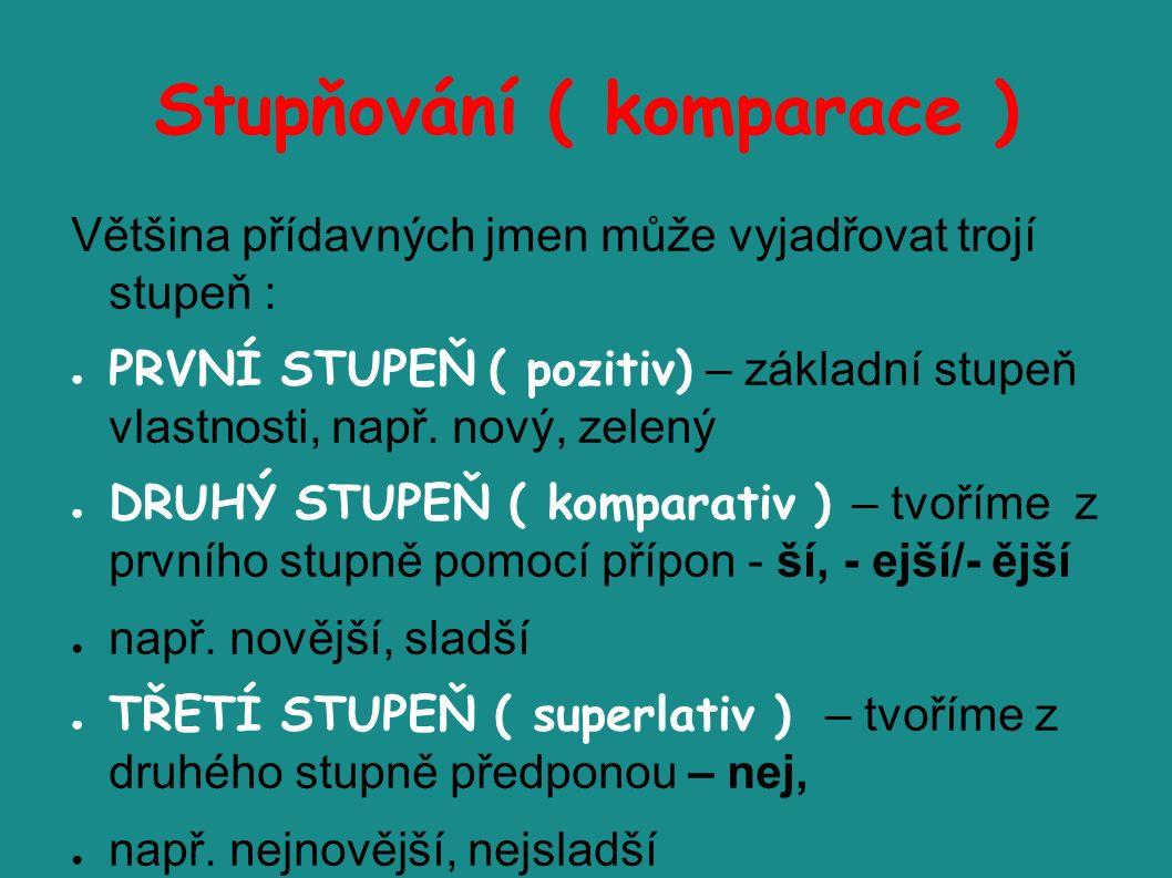 Stupňování ( komparace ) Většina přídavných jmen může vyjadřovat trojí stupeň : ● PRVNÍ STUPEŇ ( pozitiv) – základní stupeň vlastnosti, např.
