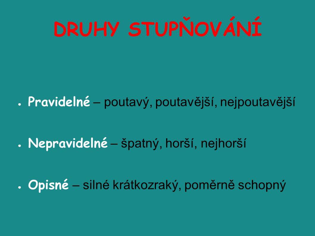 DRUHY STUPŇOVÁNÍ ● Pravidelné – poutavý, poutavější, nejpoutavější ● Nepravidelné – špatný, horší, nejhorší ● Opisné – silné krátkozraký, poměrně schopný