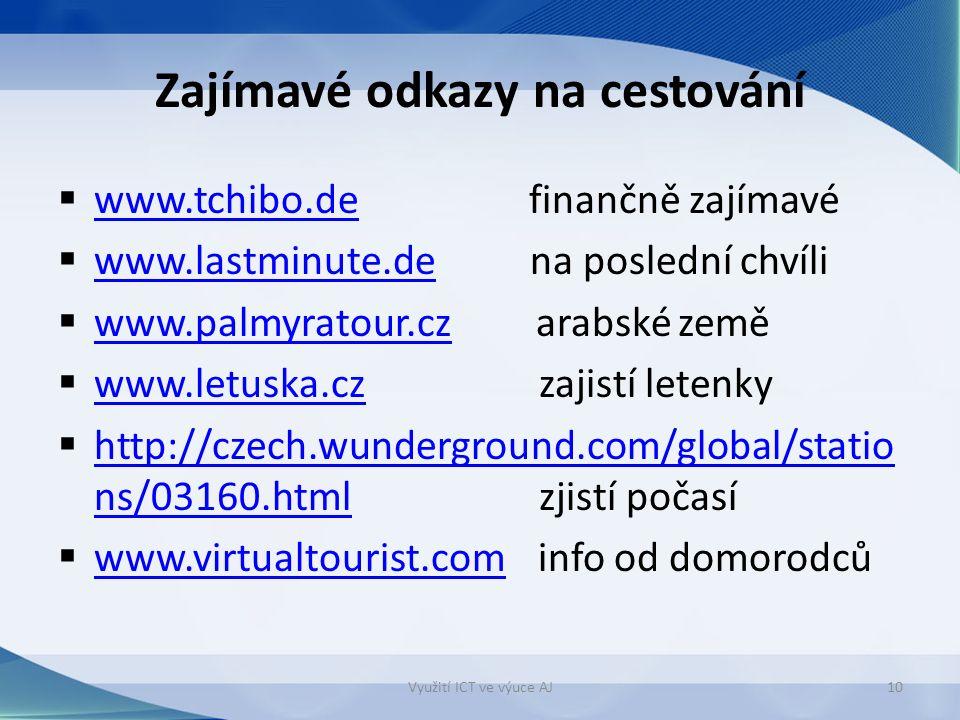 Zajímavé odkazy na cestování  www.tchibo.de finančně zajímavé www.tchibo.de  www.lastminute.de na poslední chvíli www.lastminute.de  www.palmyratour.cz arabské země www.palmyratour.cz  www.letuska.cz zajistí letenky www.letuska.cz  http://czech.wunderground.com/global/statio ns/03160.html zjistí počasí http://czech.wunderground.com/global/statio ns/03160.html  www.virtualtourist.cominfo od domorodců www.virtualtourist.com Využití ICT ve výuce AJ10