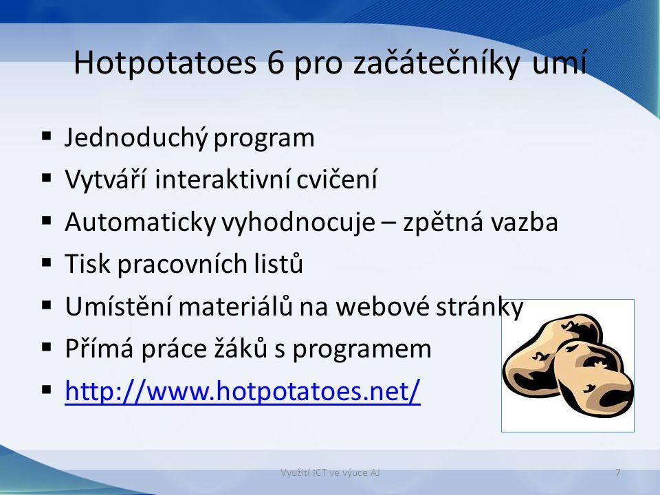 Hotpotatoes 6 pro začátečníky umí  Jednoduchý program  Vytváří interaktivní cvičení  Automaticky vyhodnocuje – zpětná vazba  Tisk pracovních listů  Umístění materiálů na webové stránky  Přímá práce žáků s programem  http://www.hotpotatoes.net/ http://www.hotpotatoes.net/ Využití ICT ve výuce AJ7