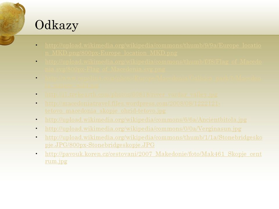 Odkazy http://upload.wikimedia.org/wikipedia/commons/thumb/9/9a/Europe_locatio n_MKD.png/800px-Europe_location_MKD.pnghttp://upload.wikimedia.org/wikipedia/commons/thumb/9/9a/Europe_locatio n_MKD.png/800px-Europe_location_MKD.png http://upload.wikimedia.org/wikipedia/commons/thumb/f/f8/Flag_of_Macedo nia.svg/800px-Flag_of_Macedonia.svg.pnghttp://upload.wikimedia.org/wikipedia/commons/thumb/f/f8/Flag_of_Macedo nia.svg/800px-Flag_of_Macedonia.svg.png http://www.cepolina.com/photo/Europe/Macedonia/Galicica_park/5/Macedon ia_nature_wild.jpghttp://www.cepolina.com/photo/Europe/Macedonia/Galicica_park/5/Macedon ia_nature_wild.jpg http://i1.trekearth.com/photos/60818/river_vardar_valley.jpg http://macedoniatravel.files.wordpress.com/2008/08/1222121- tetovo_macedonia_skopje_ohrid-tetovo.jpghttp://macedoniatravel.files.wordpress.com/2008/08/1222121- tetovo_macedonia_skopje_ohrid-tetovo.jpg http://upload.wikimedia.org/wikipedia/commons/6/6a/Ancientbitola.jpg http://upload.wikimedia.org/wikipedia/commons/0/0a/Verginasun.jpg http://upload.wikimedia.org/wikipedia/commons/thumb/1/1a/Stonebridgesko pje.JPG/800px-Stonebridgeskopje.JPGhttp://upload.wikimedia.org/wikipedia/commons/thumb/1/1a/Stonebridgesko pje.JPG/800px-Stonebridgeskopje.JPG http://pavouk.koren.cz/cestovani/2007_Makedonie/foto/Mak461_Skopje_cent rum.jpghttp://pavouk.koren.cz/cestovani/2007_Makedonie/foto/Mak461_Skopje_cent rum.jpg