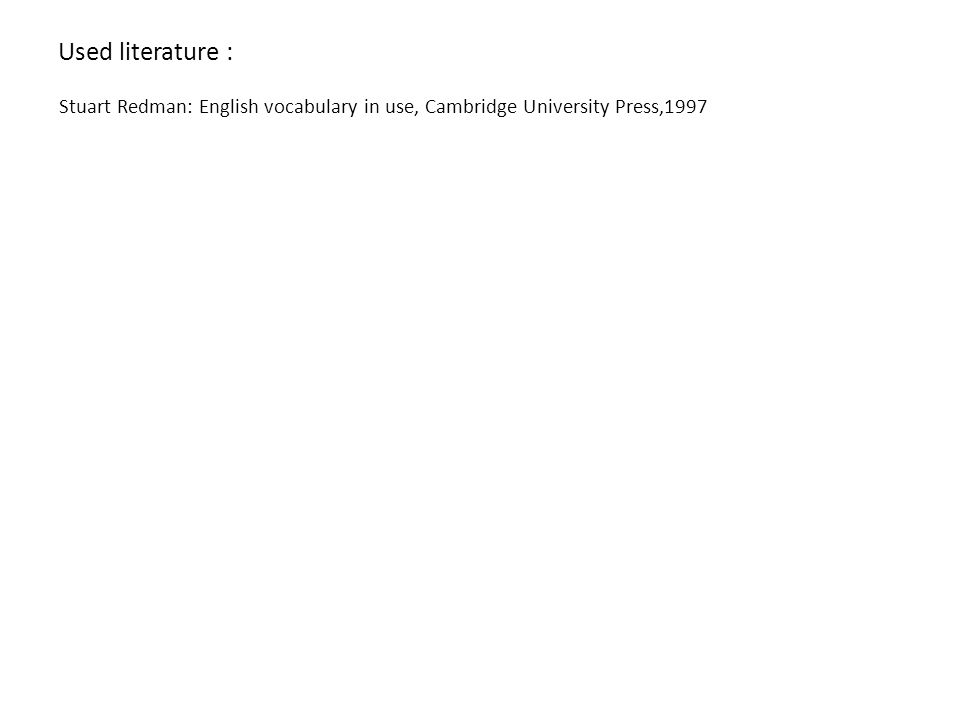 Used literature : Stuart Redman: English vocabulary in use, Cambridge University Press,1997