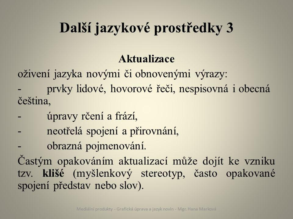Další jazykové prostředky 3 Aktualizace oživení jazyka novými či obnovenými výrazy: - prvky lidové, hovorové řeči, nespisovná i obecná čeština, -úpravy rčení a frází, -neotřelá spojení a přirovnání, -obrazná pojmenování.