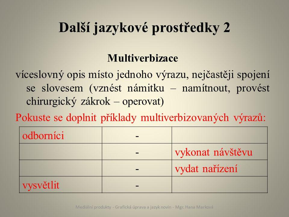 Další jazykové prostředky 2 Multiverbizace víceslovný opis místo jednoho výrazu, nejčastěji spojení se slovesem (vznést námitku – namítnout, provést chirurgický zákrok – operovat) Pokuste se doplnit příklady multiverbizovaných výrazů: Mediální produkty - Grafická úprava a jazyk novin - Mgr.