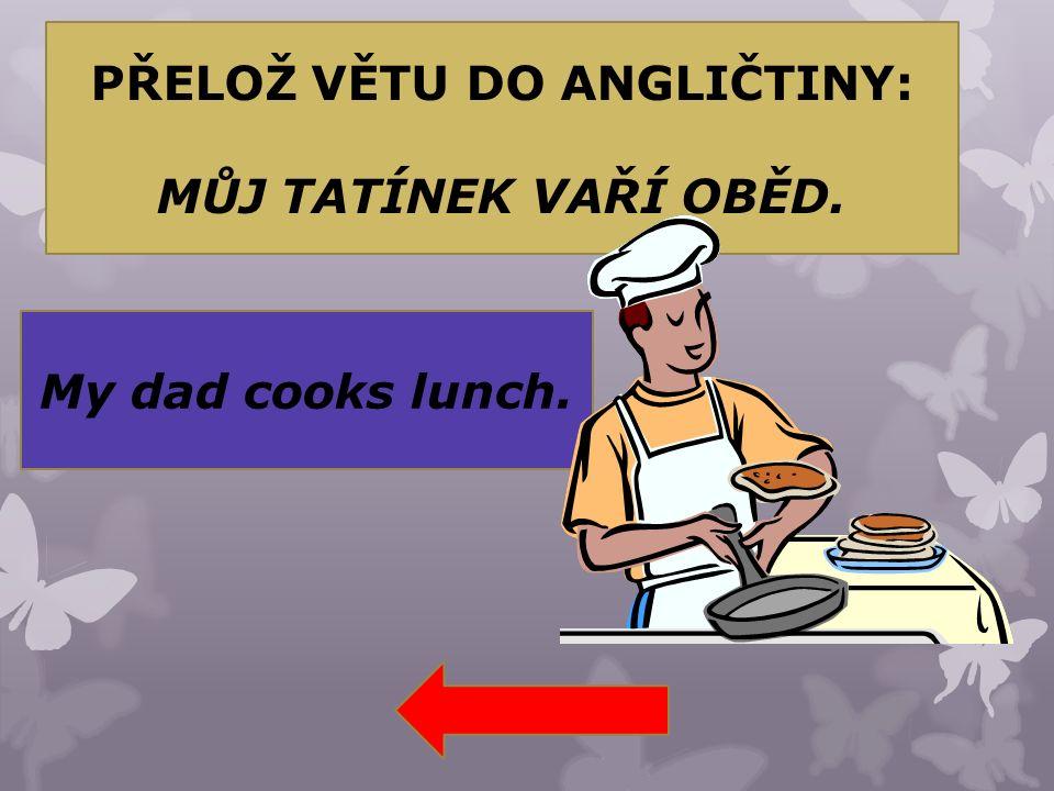 PŘELOŽ VĚTU DO ANGLIČTINY: MŮJ TATÍNEK VAŘÍ OBĚD. My dad cooks lunch.