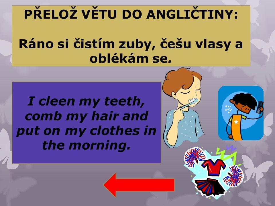 PŘELOŽ VĚTU DO ANGLIČTINY: Ráno si čistím zuby, češu vlasy a oblékám se. I cleen my teeth, comb my hair and put on my clothes in the morning.