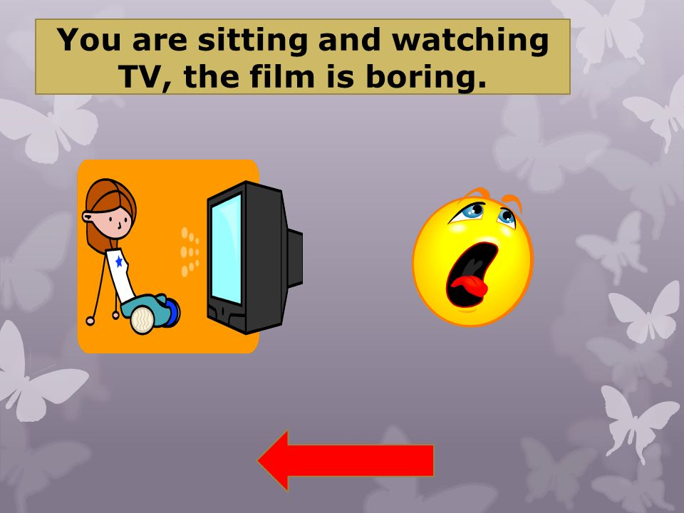 You are sitting and watching TV, the film is boring.