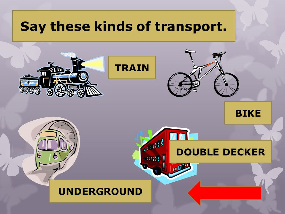 Say these kinds of transport. TRAIN BIKE UNDERGROUND DOUBLE DECKER