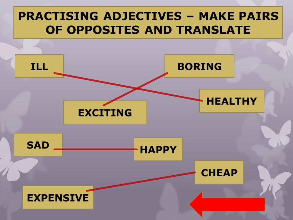 PRACTISING ADJECTIVES – MAKE PAIRS OF OPPOSITES AND TRANSLATE ILL EXCITING BORING HEALTHY SAD HAPPY CHEAP EXPENSIVE