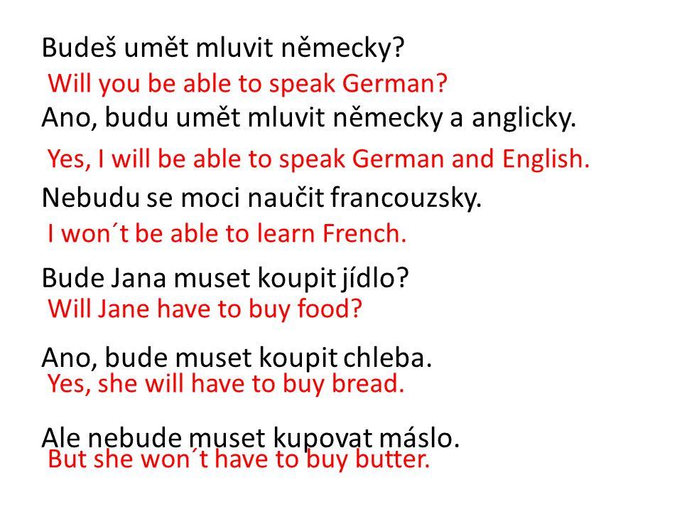 Budeš umět mluvit německy? Ano, budu umět mluvit německy a anglicky. Nebudu se moci naučit francouzsky. Bude Jana muset koupit jídlo? Ano, bude muset